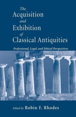 The Acquisition and Exhibition of Classical Antiquities: Professional, Legal, and Ethical Perspectives