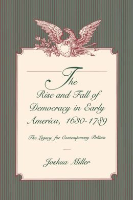 The Rise and Fall of Democracy in Early America, 1630-1789: The Legacy for Contemporary Politics