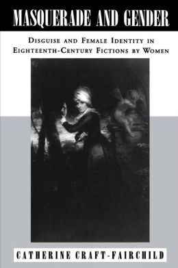 Masquerade and Gender: Disguise and Female Identity in Eighteenth-Century Fictions by Women