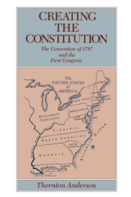 Creating the Constitution: The Convention of 1787 and the First Congress