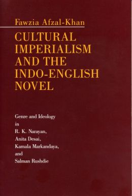Cultural Imperialism and the Indo-English Novel: Genre and Ideology in R. K. Narayan, Anita Desai, Kamala Markandaya, and Salman Rushdie