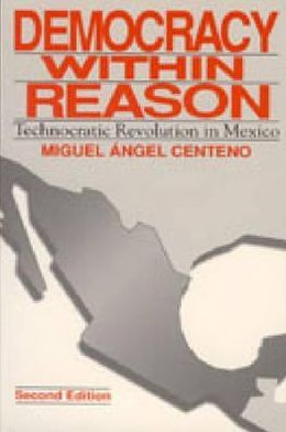 Democracy Within Reason: Technocratic Revolution in Mexico