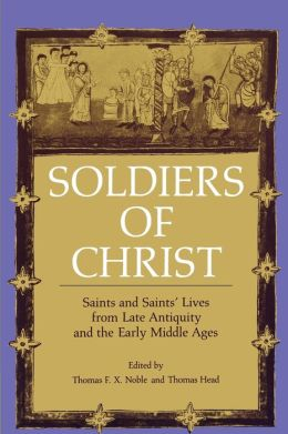 Soldiers of Christ: Saints and Saints' Lives from Late Antiquity and the Early Middle Ages