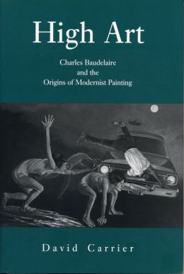 High Art: Charles Baudelaire and the Origins of Modernist Painting