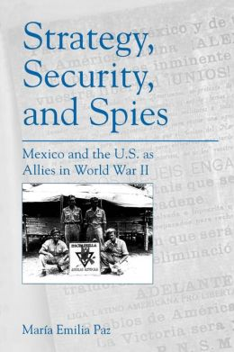 Strategy, Security, and Spies: Mexico and the U.S. as Allies in World War II