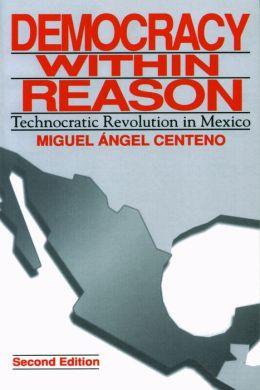Democracy Within Reason: Technocratic Revolution in Mexico