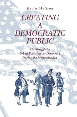 Creating a Democratic Public: The Struggle for Urban Participatory Democracy During the Progressive Era