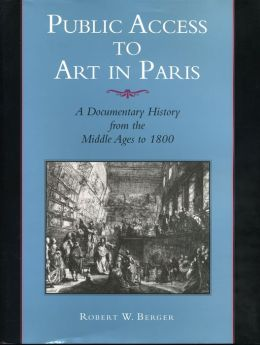 Public Access to Art in Paris: A Documentary History from the Middle Ages to 1800
