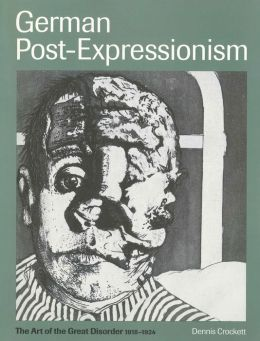 German Post-Expressionism: The Art of the Great Disorder 1918-1924