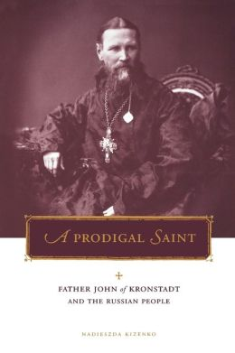 A Prodigal Saint: Father John of Kronstadt and the Russian People