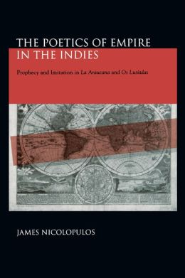 The Poetics of Empire in the Indies: Prophecy and Imitation in La Araucana and Os Lusíadas