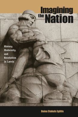 Imagining the Nation: History, Modernity, and Revolution in Latvia