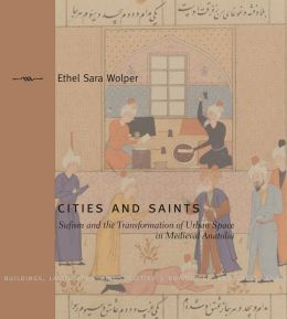 Cities and Saints: Sufism and the Transformation of Urban Space in Medieval Anatolia