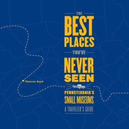 The Best Places You've Never Seen: Pennsylvania's Small Museums: A Traveler's Guide