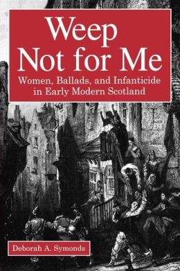 Weep Not for Me: Women, Ballads, and Infanticide in Early Modern Scotland