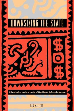 Downsizing the State: Privatization and the Limits of Neoliberal Reform in Mexico