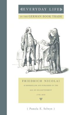 Everyday Life in the German Book Trade: Friedrich Nicolai as Bookseller and Publisher in the Age of Enlightenment
