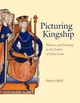 Picturing Kingship: History and Painting in the Psalter of Saint Louis