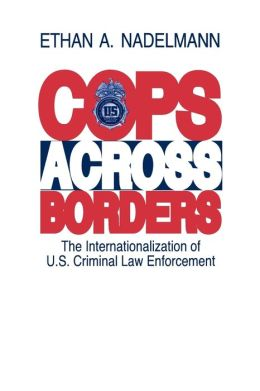 Cops Across Borders: The Internationalization of U.S. Criminal Law Enforcement