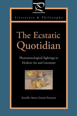 The Ecstatic Quotidian: Phenomenological Sightings in Modern Art and Literature