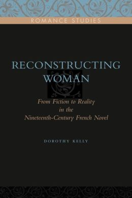 Reconstructing Woman: From Fiction to Reality in the Nineteenth-Century French Novel