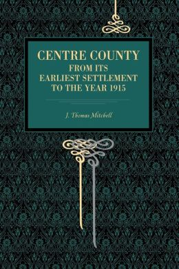 Centre County: From Its Earliest Settlement to the Year 1915