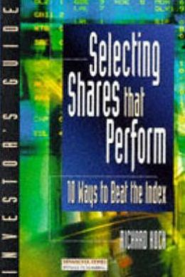 The Investor's Guide to Selecting Shares That Perform: 10 Ways to Beat the Index