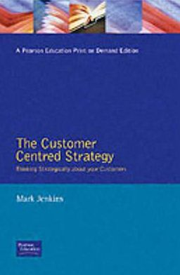 The Customer Centred Strategy: Thinking Strategically about Your Customers
