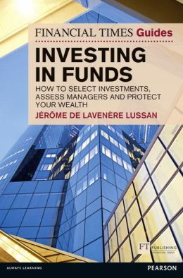 Financial Times Guide to Investing in Funds: How to Select Investments, Assess Managers and Protect Your Wealth
