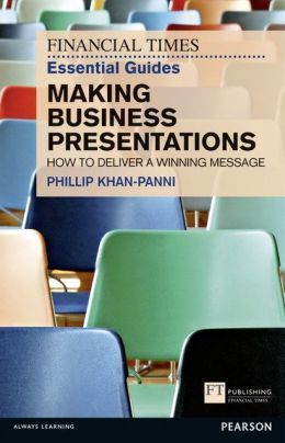 FT Essential Guide to Making Business Presentations: How to deliver a winning message