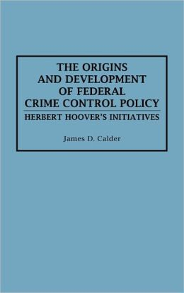 The Origins And Development Of Federal Crime Control Policy