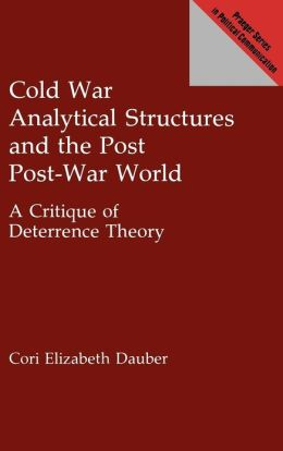 Cold War Analytical Structures and the Post Post-War World: A Critique of Deterrence Theory