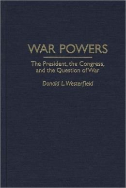 War Powers: The President, the Congress, and the Question of War