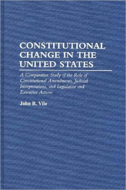 Constitutional Change in the United States: A Comparative Study of the Role of Constitutional Amendments, Judicial Interpretations, and Legislative and Executive Actions