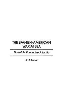 The Spanish-American War at Sea: Naval Action in the Atlantic