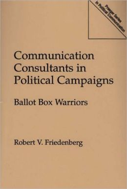 Communication Consultants in Political Campaigns: Ballot Box Warriors