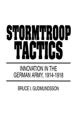 Stormtroop Tactics: Innovation in the German Army, 1914-1918