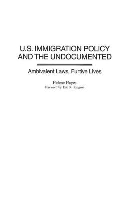 U.S. Immigration Policy and the Undocumented: Ambivalent Laws, Furtive Lives