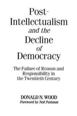 Post-Intellectualism and the Decline of Democracy: The Failure of Reason and Responsibility in the Twentieth Century