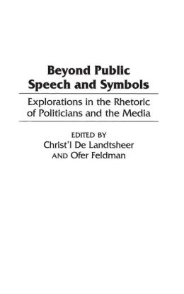 Beyond Public Speech and Symbols: Explorations in the Rhetoric of Politicians and the Media