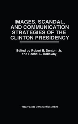 Images, Scandal, and Communication Strategies of the Clinton Presidency (Praeger Series in Presidential Studies)
