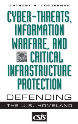Cyber-threats, Information Warfare, and Critical Infrastructure Protection: Defending the U.S. Homeland