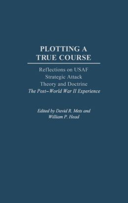 Plotting a True Course: Reflections on USAF Strategic Attack Theory and Doctrine The Post World War II Experience