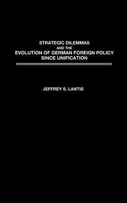 Strategic Dilemmas and the Evolution of German Foreign Policy since Unification