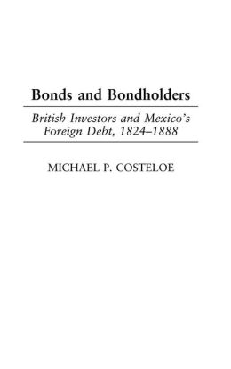 Bonds and Bondholders: British Investors and Mexico's Foreign Debt, 1824-1888