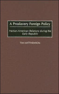 Proslavery Foreign Policy: Haitian-American Relations during the Early Republic
