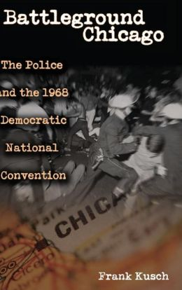 Battleground Chicago: The Police and the 1968 Democratic National Convention