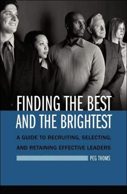 Finding the Best and the Brightest: A Guide to Recruiting, Selecting, and Retaining Effective Leaders