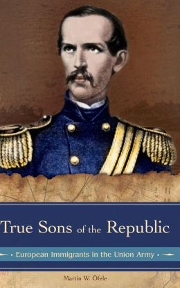True Sons of the Republic: European Immigrants in the Union Army