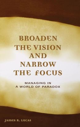 Broaden the Vision and Narrow the Focus: Managing in a World of Paradox